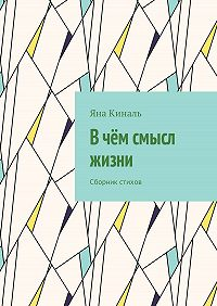 Яна Киналь -В чём смысл жизни. Сборник стихов