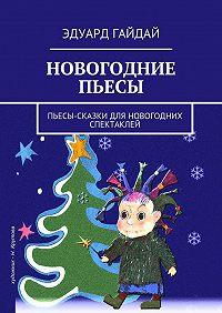 Эдуард Гайдай -Новогодние пьесы. Пьесы-сказки для новогодних спектаклей