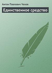 Антон Чехов -Единственное средство