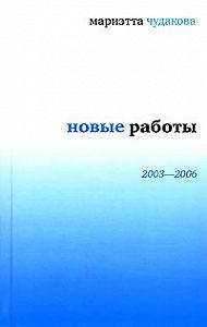 Мариэтта Чудакова - Новые работы 2003—2006