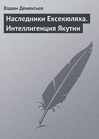 Вадим Дементьев - Наследники Ексекюляха. Интеллигенция Якутии