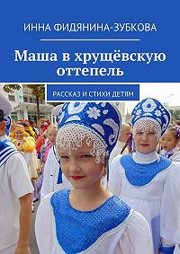 Инна Фидянина-Зубкова - Маша вхрущёвскую оттепель. Рассказ истихи детям