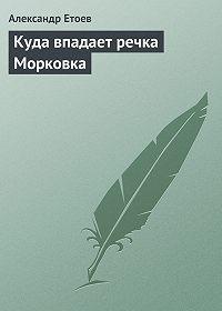 Александр Етоев - Куда впадает речка Морковка