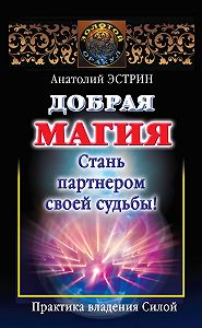 Анатолий Эстрин - Добрая магия: стань партнером своей судьбы! Практика владения Силой
