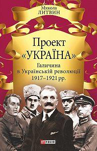 Микола Литвин - Проект «Україна». Галичина в Українській революції 1917–1921 рр.