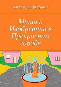 Александр Григорьев -Миша и Изобретта в Прекрасном городе
