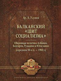 Арутюн Улунян -Балканский «щит социализма». Оборонная политика Албании, Болгарии, Румынии и Югославии (середина 50-х гг.– 1980 г.)