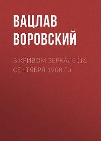 Вацлав Вацлавович Воровский -В кривом зеркале (16 сентября 1908 г.)