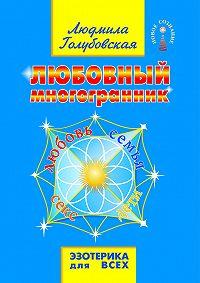 Людмила Тимофеевна Голубовская -Любовный многогранник. Любовь, семья, секс, дети