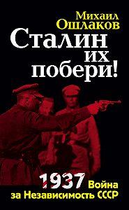 Михаил Ошлаков -Сталин их побери! 1937: Война за Независимость СССР