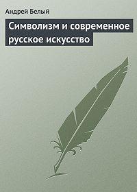 Андрей Белый - Символизм и современное русское искусство