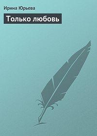 Ирина Юрьева -Только любовь