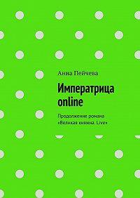 Анна Пейчева -Императрица online. Продолжение романа «Великая княжна. Live»