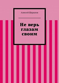 Алексей Шарыпов - Неверь глазам своим