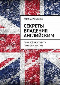 Карина Гальченко -Секреты владения английским. Пора всё расставить посвоим местам!