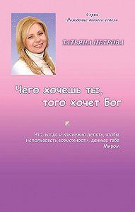 Татьяна Петрова -Чего хочешь ты, того хочет Бог