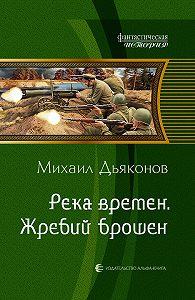 Михаил Дьяконов - Река времен. Жребий брошен