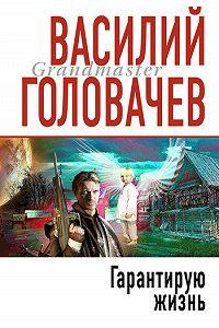 Василий Головачев - Гарантирую жизнь