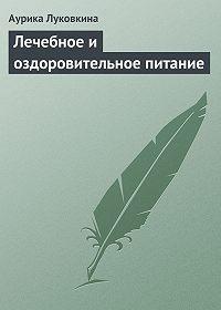 Аурика Луковкина - Лечебное и оздоровительное питание