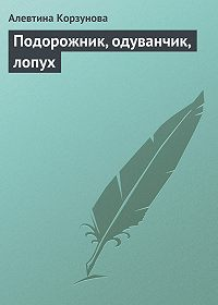 Алевтина Корзунова -Подорожник, одуванчик, лопух