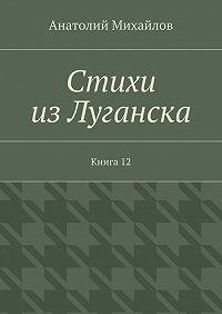 Анатолий Михайлов -Стихи изЛуганска. Книга 12
