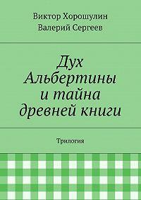 Виктор Хорошулин, Валерий Сергеев - Дух Альбертины итайна древней книги. Трилогия