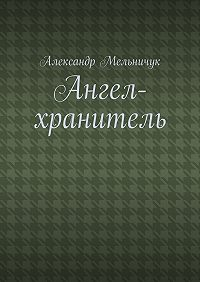 Александр Мельничук -Ангел-хранитель