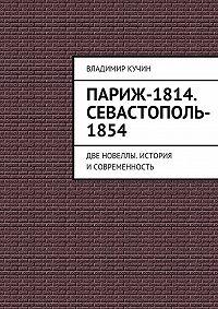 Владимир Кучин -Париж-1814. Севастополь-1854