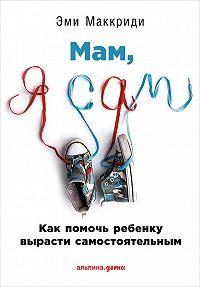 Эми Маккриди -«Мам, я сам!» Как помочь ребенку вырасти самостоятельным