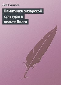 Лев Гумилев - Памятники хазарской культуры в дельте Волги