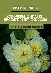 Ирина Белашева -Королевы, дикарки, бродяги и другие розы. История одной земной любви