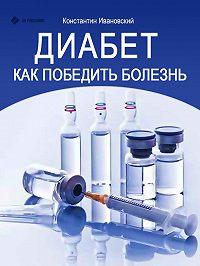 Константин Ивановский -Диабет. Как победить болезнь