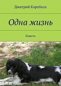 Дмитрий Коробков -Одна жизнь. Повесть