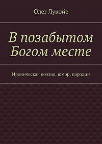 Олег Лукойе -Впозабытом Богом месте. Ироническая поэзия, юмор, пародии