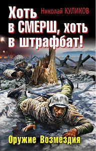 Николай Куликов -Хоть в СМЕРШ, хоть в штрафбат! Оружие Возмездия