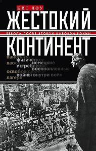 Кит Лоу -Жестокий континент. Европа после Второй мировой войны