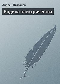 Андрей Платонов - Родина электричества
