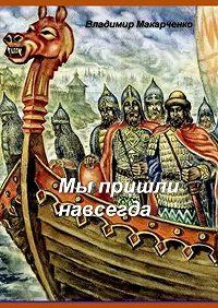 Владимир Макарченко -Мы пришли навсегда. Историческое фэнтези
