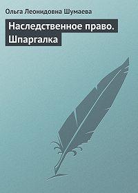 Ольга Леонидовна Шумаева - Наследственное право. Шпаргалка