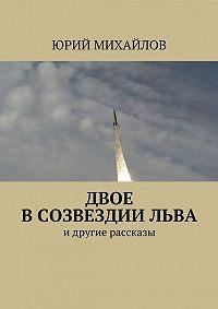 Юрий Михайлов -Двое всозвездииЛьва. идругие рассказы
