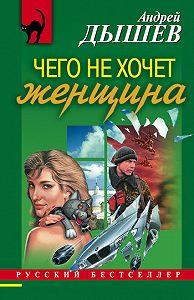 Андрей Дышев - Чего не хочет женщина