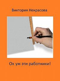 Виктория Некрасова -Ох уж эти работники!