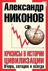 Александр Никонов - Кризисы в истории цивилизации. Вчера, сегодня и всегда