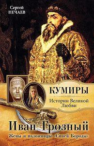 Сергей Нечаев - Иван Грозный. Жены и наложницы «Синей Бороды»
