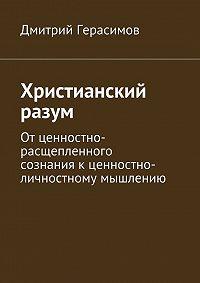 Дмитрий Герасимов -Христианский разум. Отценностно-расщепленного сознаниякценностно-личностному мышлению