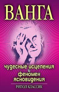 Ирина Некрасова - Ванга. Чудесные исцеления и феномен ясновидения