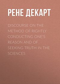Рене Декарт -Discourse on the Method of Rightly Conducting One's Reason and of Seeking Truth in the Sciences