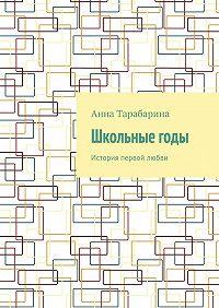 Анна Тарабарина -Школьныегоды. История первой любви