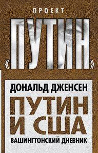 Дональд Дженсен - Путин и США. Вашингтонский дневник