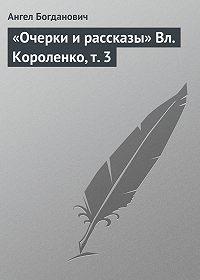 Ангел Иванович Богданович -«Очерки и рассказы» Вл. Короленко, т. 3